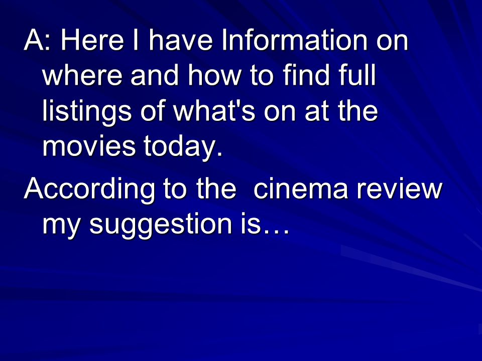 A: Here I have Information on where and how to find full listings of what s on at the movies today.