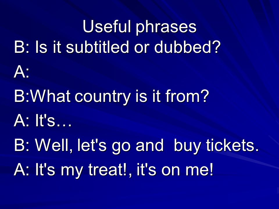 Useful phrases B: Is it subtitled or dubbed. A: B:What country is it from.
