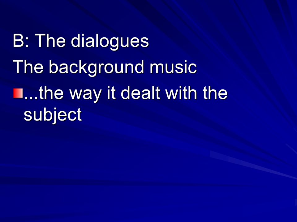 B: The dialogues The background music...the way it dealt with the subject