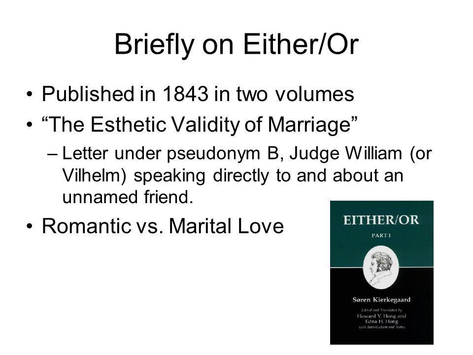 Briefly on Either/Or Published in 1843 in two volumes The Esthetic Validity of Marriage –Letter under pseudonym B, Judge William (or Vilhelm) speaking