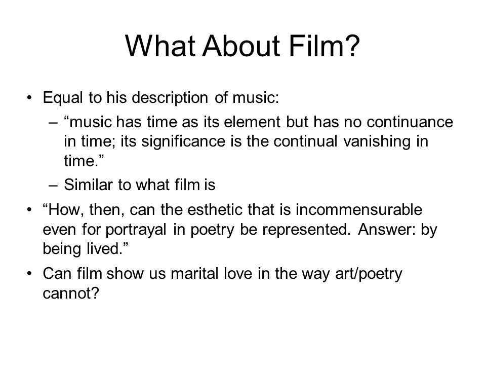 What About Film? Equal to his description of music: –music has time as its element but has no continuance in time; its significance is the continual v