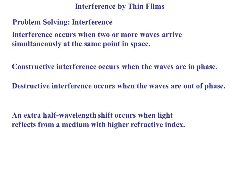 Interference by Thin Films Problem Solving: Interference Interference occurs when two or more waves arrive simultaneously at the same point in space.