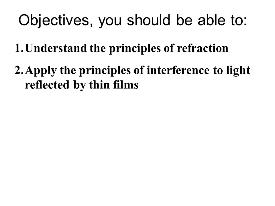 Objectives, you should be able to: 1.Understand the principles of refraction 2.Apply the principles of interference to light reflected by thin films