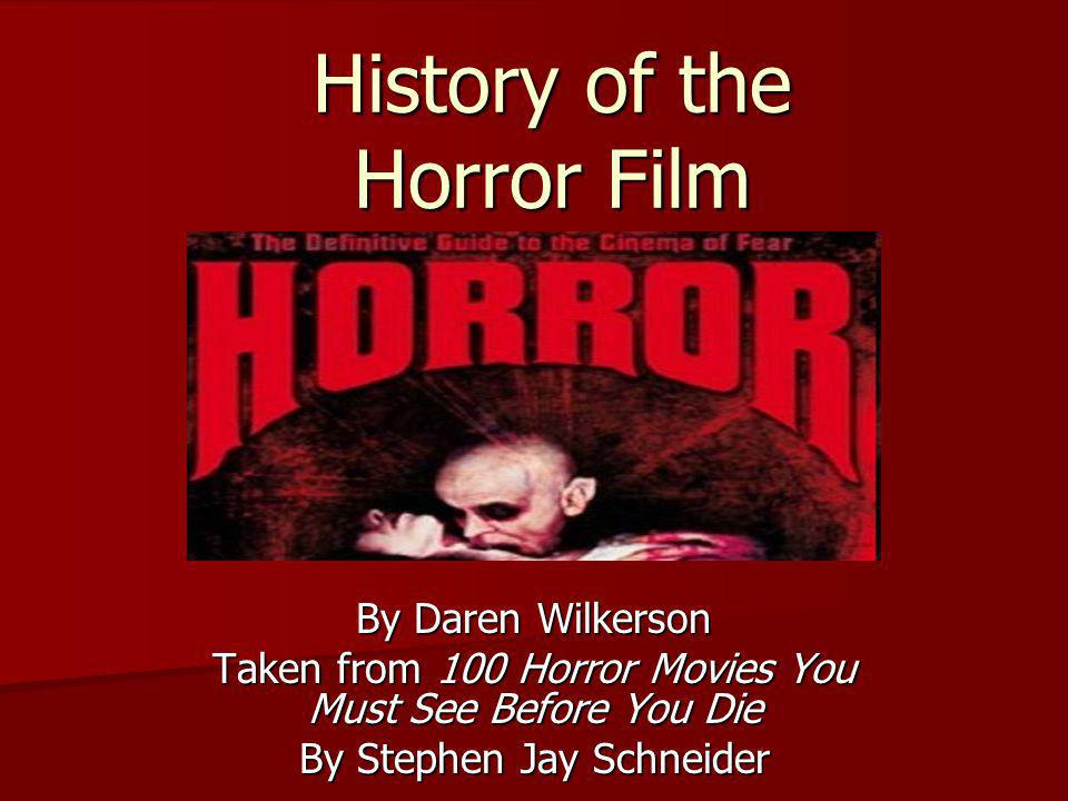 History of the Horror Film By Daren Wilkerson Taken from 100 Horror Movies You Must See Before You Die By Stephen Jay Schneider