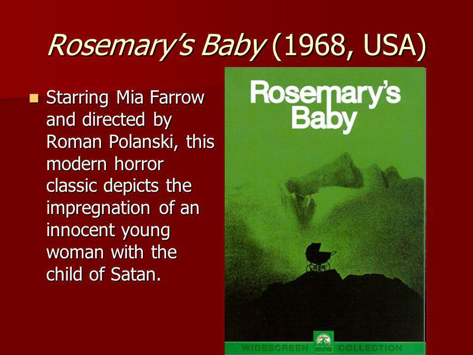 Rosemarys Baby (1968, USA) Starring Mia Farrow and directed by Roman Polanski, this modern horror classic depicts the impregnation of an innocent young woman with the child of Satan.