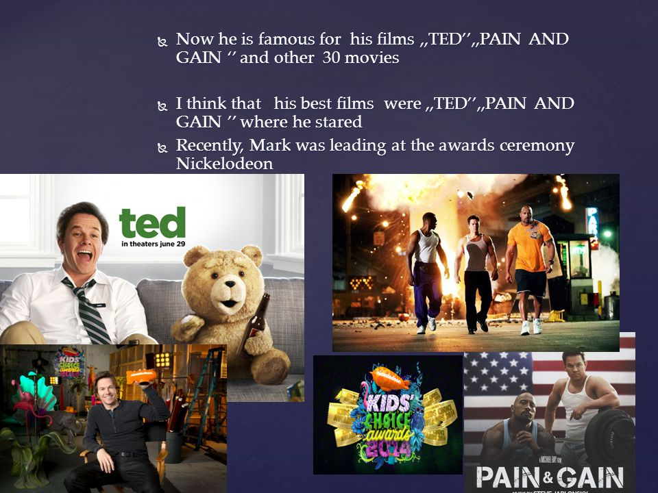 Now he is famous for his films,,TED,,PAIN AND GAIN and other 30 movies Now he is famous for his films,,TED,,PAIN AND GAIN and other 30 movies I think that his best films were,,TED,,PAIN AND GAIN where he stared I think that his best films were,,TED,,PAIN AND GAIN where he stared Recently, Mark was leading at the awards ceremony Nickelodeon Recently, Mark was leading at the awards ceremony Nickelodeon