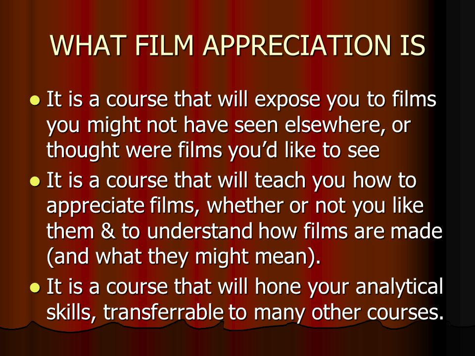 WHAT FILM APPRECIATION IS It is a course that will expose you to films you might not have seen elsewhere, or thought were films youd like to see It is a course that will expose you to films you might not have seen elsewhere, or thought were films youd like to see It is a course that will teach you how to appreciate films, whether or not you like them & to understand how films are made (and what they might mean).