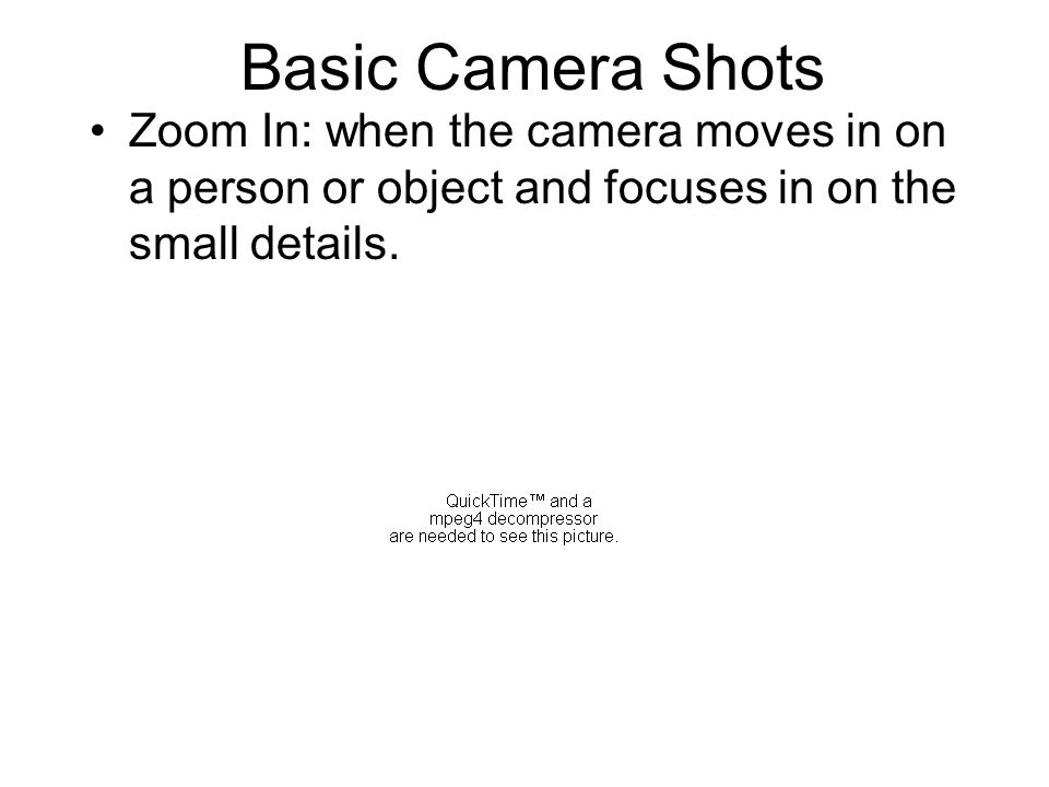 Basic Camera Shots Zoom In: when the camera moves in on a person or object and focuses in on the small details.