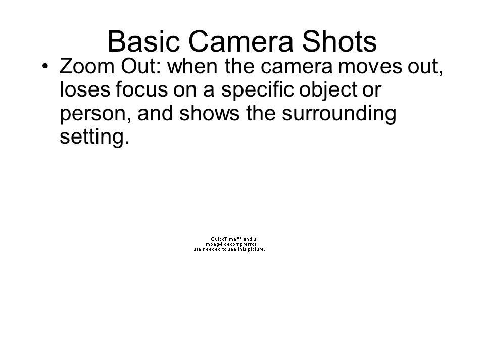 Basic Camera Shots Zoom Out: when the camera moves out, loses focus on a specific object or person, and shows the surrounding setting.