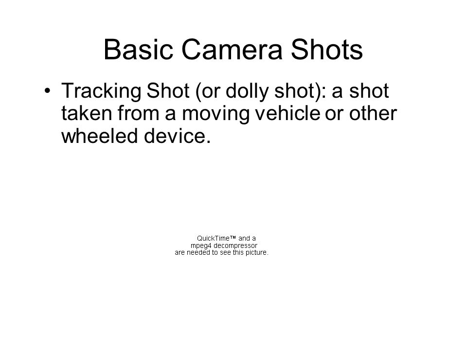 Basic Camera Shots Tracking Shot (or dolly shot): a shot taken from a moving vehicle or other wheeled device.