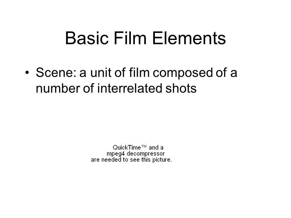 Basic Film Elements Scene: a unit of film composed of a number of interrelated shots