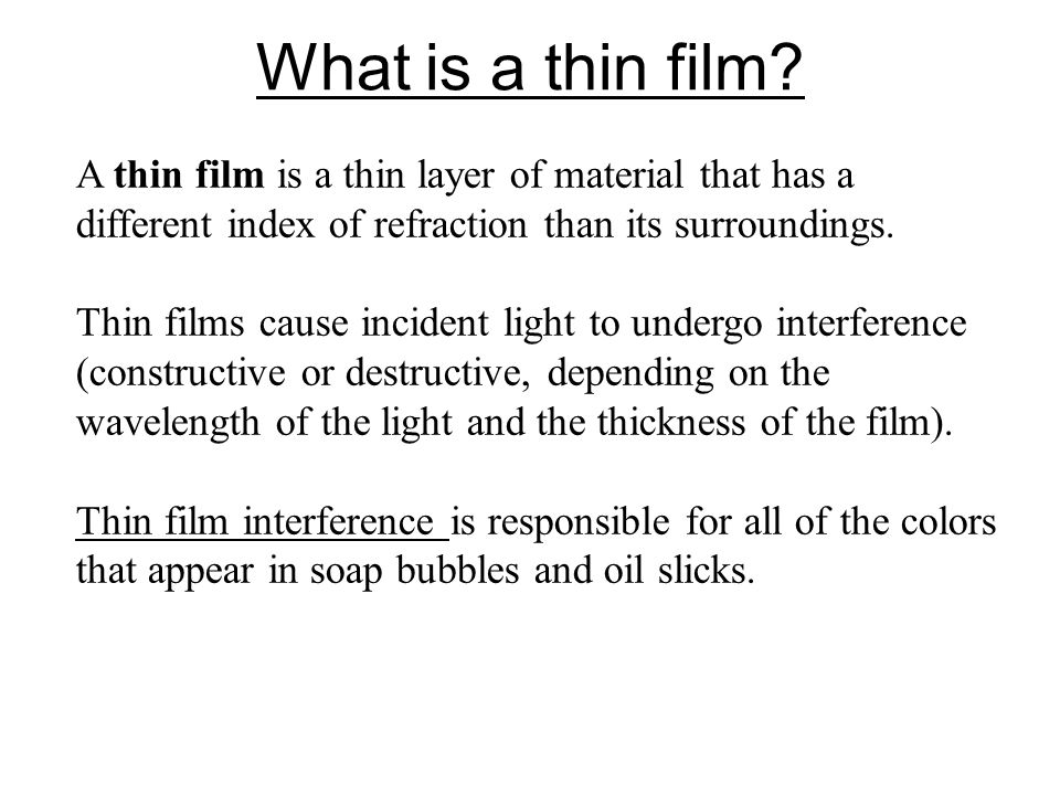 What is a thin film? A thin film is a thin layer of material that has a different index of refraction than its surroundings. Thin films cause incident