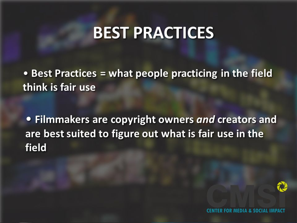 BEST PRACTICES Best Practices = what people practicing in the field think is fair use Best Practices = what people practicing in the field think is fair use Filmmakers are copyright owners and creators and are best suited to figure out what is fair use in the field