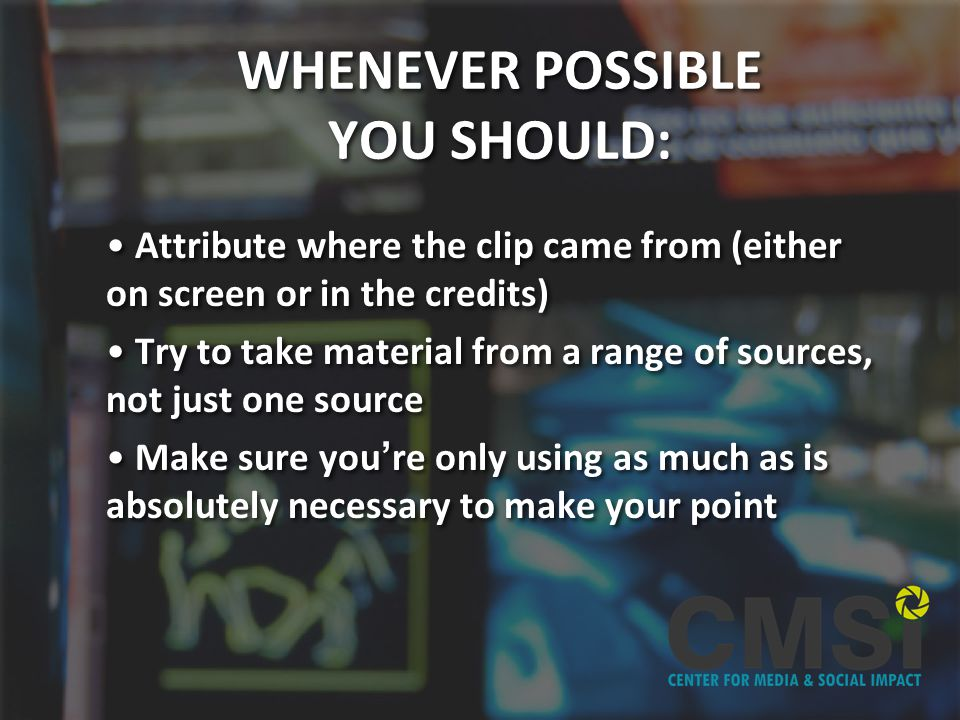 WHENEVER POSSIBLE YOU SHOULD: Attribute where the clip came from (either on screen or in the credits) Try to take material from a range of sources, not just one source Make sure youre only using as much as is absolutely necessary to make your point Attribute where the clip came from (either on screen or in the credits) Try to take material from a range of sources, not just one source Make sure youre only using as much as is absolutely necessary to make your point