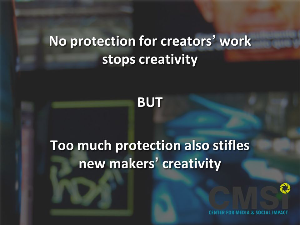 No protection for creators work stops creativity BUT Too much protection also stifles new makers creativity No protection for creators work stops creativity BUT Too much protection also stifles new makers creativity