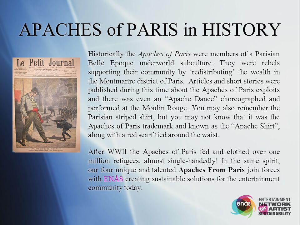 APACHES of PARIS in HISTORY Historically the Apaches of Paris were members of a Parisian Belle Epoque underworld subculture.