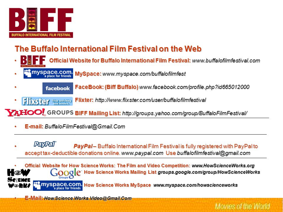 The Buffalo International Film Festival on the Web Official Website for Buffalo International Film Festival: www.buffalofilmfestival.com Official Website for Buffalo International Film Festival: www.buffalofilmfestival.com MySpace: www.myspace.com/buffalofilmfest MySpace: www.myspace.com/buffalofilmfest FaceBook: (Biff Buffalo) www.facebook.com/profile.php?id665012000 FaceBook: (Biff Buffalo) www.facebook.com/profile.php?id665012000 Flixter: http://www.flixster.com/user/buffalofilmfestival Flixter: http://www.flixster.com/user/buffalofilmfestival BIFF Mailing List: http://groups.yahoo.com/group/BuffaloFilmFestival/ BIFF Mailing List: http://groups.yahoo.com/group/BuffaloFilmFestival/ E-mail: BuffaloFilmFestival@Gmail.ComE-mail: BuffaloFilmFestival@Gmail.Com PayPal – Buffalo International Film Festival is fully registered with PayPal to accept tax-deductible donations online.