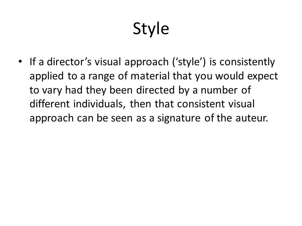 Style If a directors visual approach (style) is consistently applied to a range of material that you would expect to vary had they been directed by a