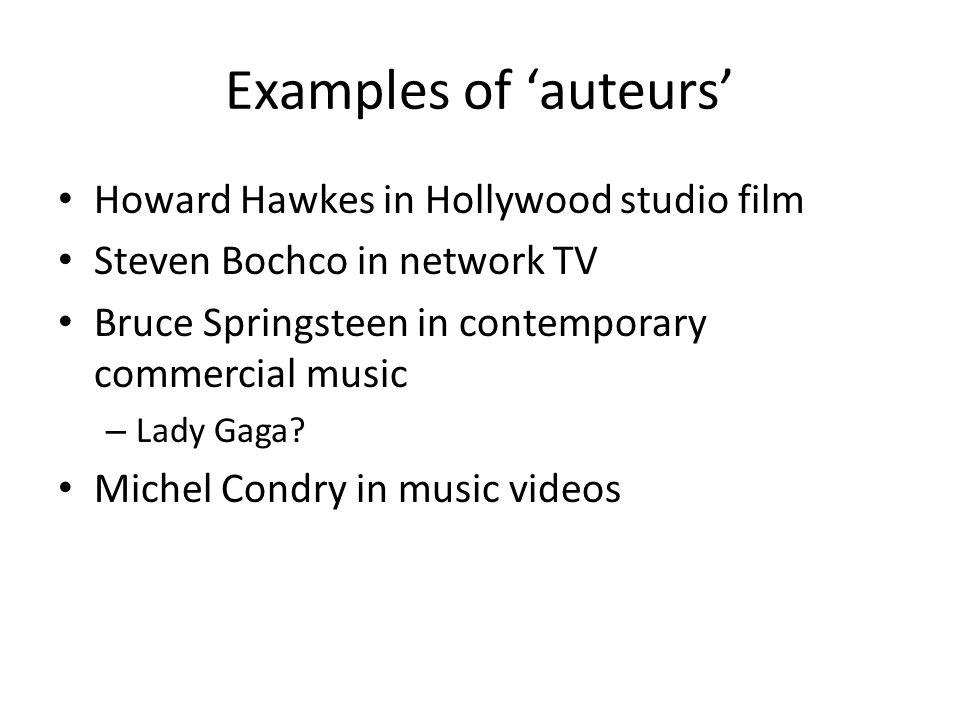 Examples of auteurs Howard Hawkes in Hollywood studio film Steven Bochco in network TV Bruce Springsteen in contemporary commercial music – Lady Gaga?