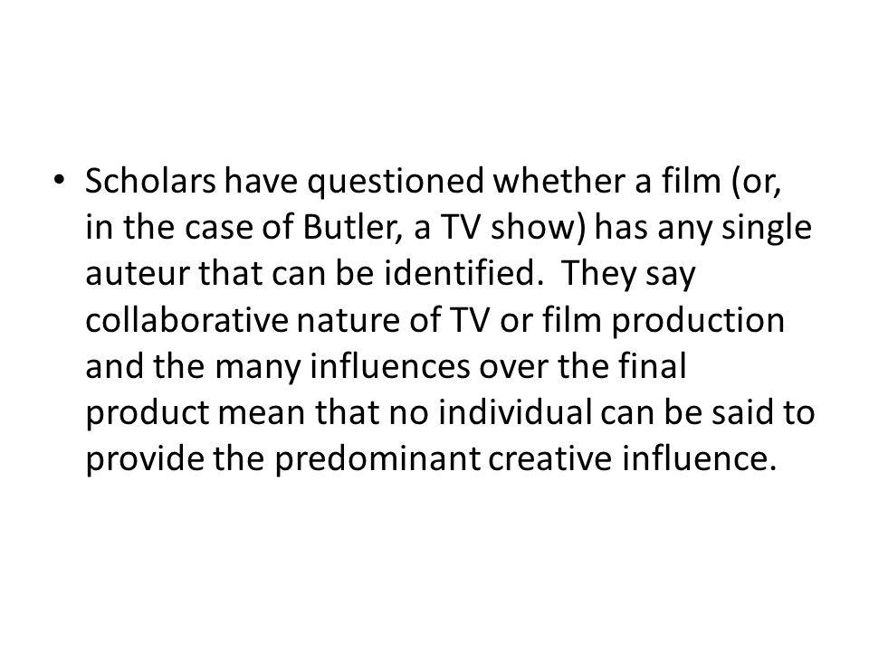 Scholars have questioned whether a film (or, in the case of Butler, a TV show) has any single auteur that can be identified. They say collaborative na