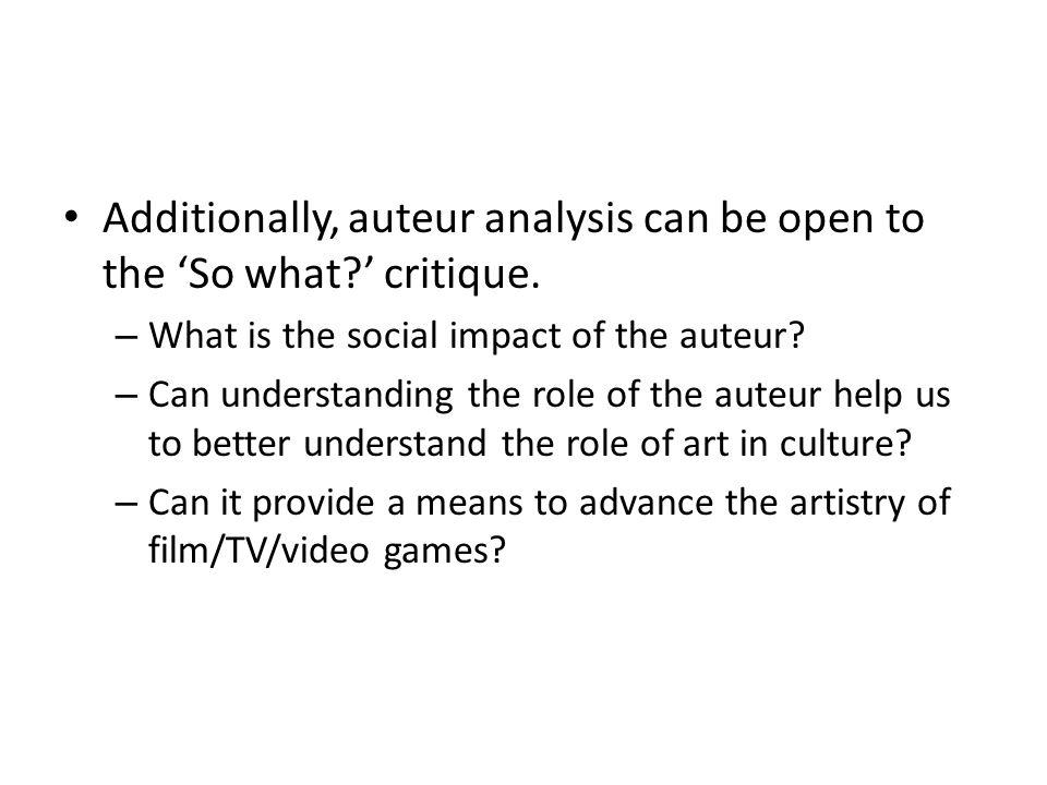 Additionally, auteur analysis can be open to the So what? critique. – What is the social impact of the auteur? – Can understanding the role of the aut