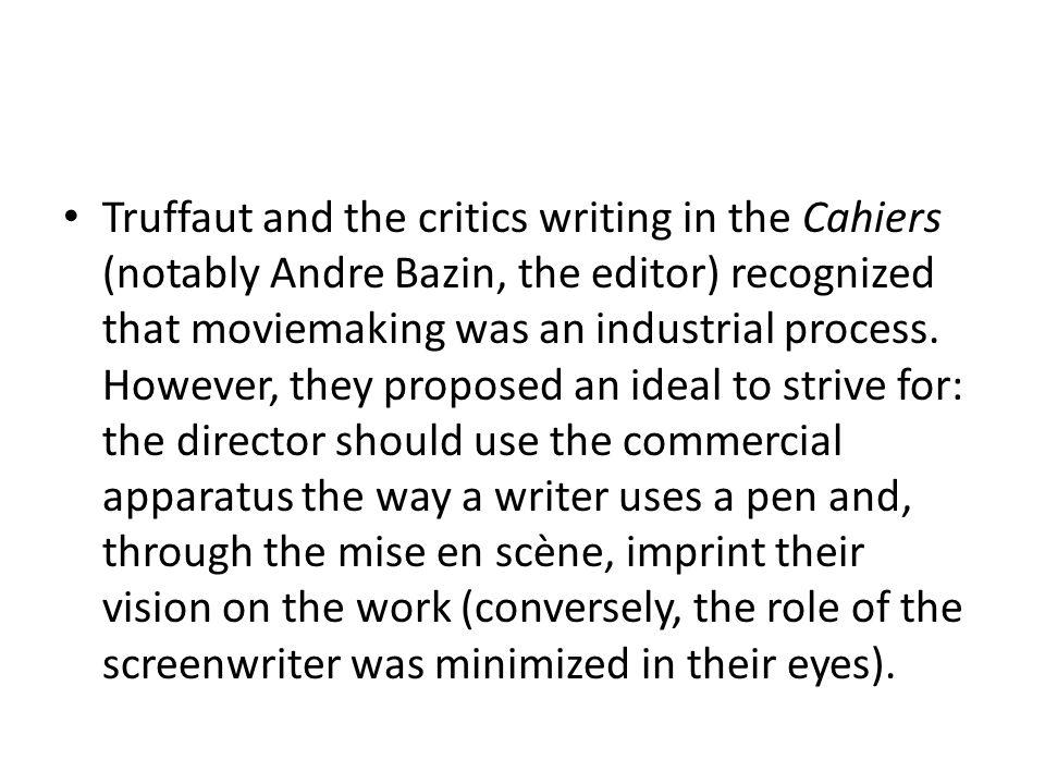 Truffaut and the critics writing in the Cahiers (notably Andre Bazin, the editor) recognized that moviemaking was an industrial process. However, they