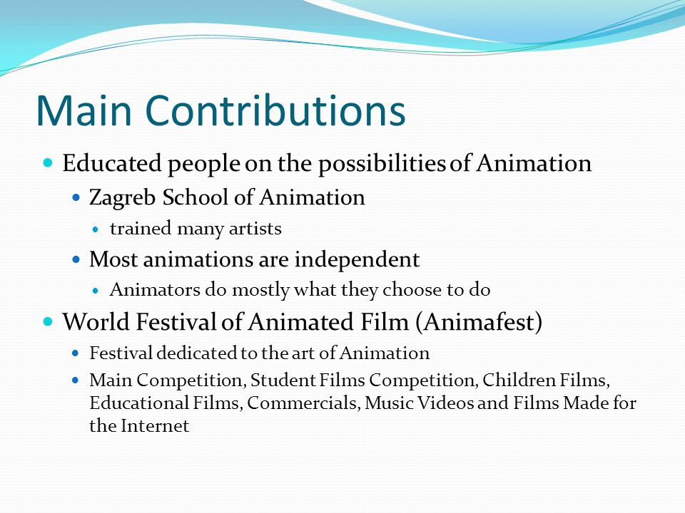 Main Contributions Educated people on the possibilities of Animation Zagreb School of Animation trained many artists Most animations are independent Animators do mostly what they choose to do World Festival of Animated Film (Animafest) Festival dedicated to the art of Animation Main Competition, Student Films Competition, Children Films, Educational Films, Commercials, Music Videos and Films Made for the Internet