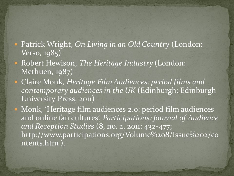 Patrick Wright, On Living in an Old Country (London: Verso, 1985) Robert Hewison, The Heritage Industry (London: Methuen, 1987) Claire Monk, Heritage Film Audiences: period films and contemporary audiences in the UK (Edinburgh: Edinburgh University Press, 2011) Monk, Heritage film audiences 2.0: period film audiences and online fan cultures, Participations: Journal of Audience and Reception Studies (8, no.