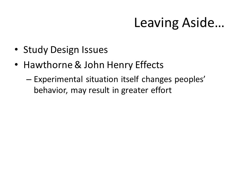 Leaving Aside… Study Design Issues Hawthorne & John Henry Effects – Experimental situation itself changes peoples behavior, may result in greater effort