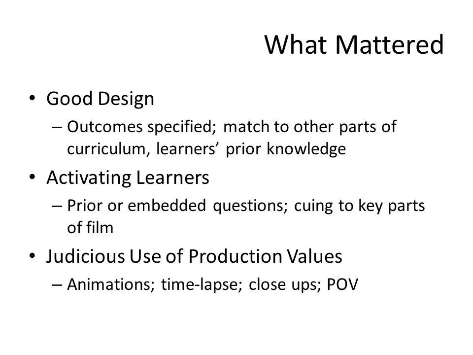 What Mattered Good Design – Outcomes specified; match to other parts of curriculum, learners prior knowledge Activating Learners – Prior or embedded questions; cuing to key parts of film Judicious Use of Production Values – Animations; time-lapse; close ups; POV