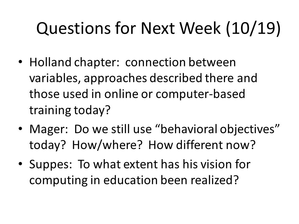Questions for Next Week (10/19) Holland chapter: connection between variables, approaches described there and those used in online or computer-based training today.