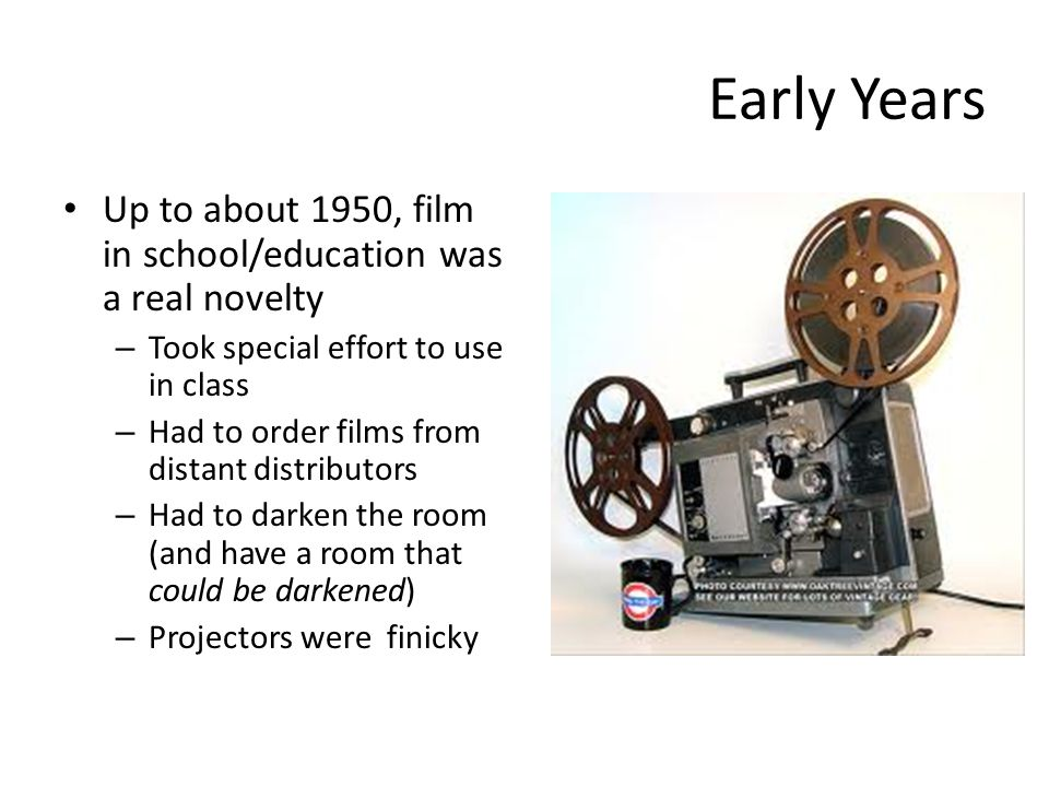 Early Years Up to about 1950, film in school/education was a real novelty – Took special effort to use in class – Had to order films from distant distributors – Had to darken the room (and have a room that could be darkened) – Projectors were finicky