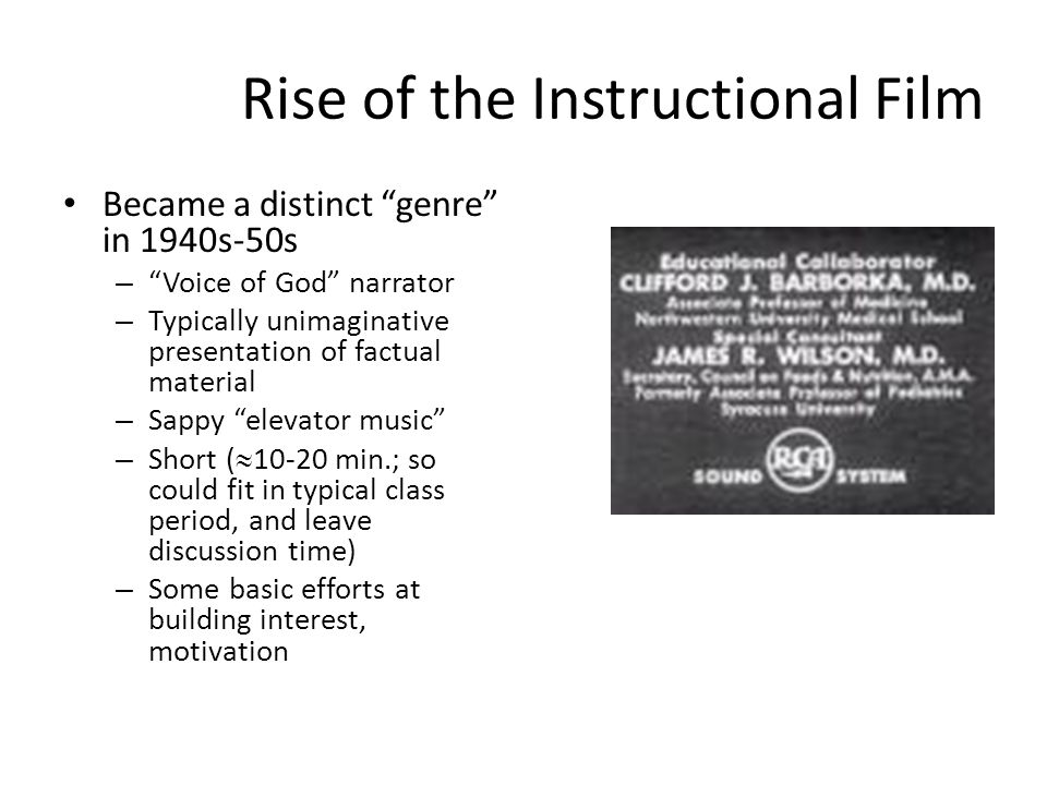 Rise of the Instructional Film Became a distinct genre in 1940s-50s – Voice of God narrator – Typically unimaginative presentation of factual material – Sappy elevator music – Short ( 10-20 min.; so could fit in typical class period, and leave discussion time) – Some basic efforts at building interest, motivation