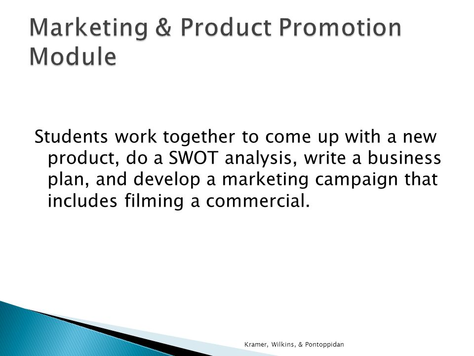Forming project teams Coming up with a new product idea Identifying target market Doing a SWOT analysis Writing a business plan Designing a sales/marketing plan Kramer, Wilkins, & Pontoppidan