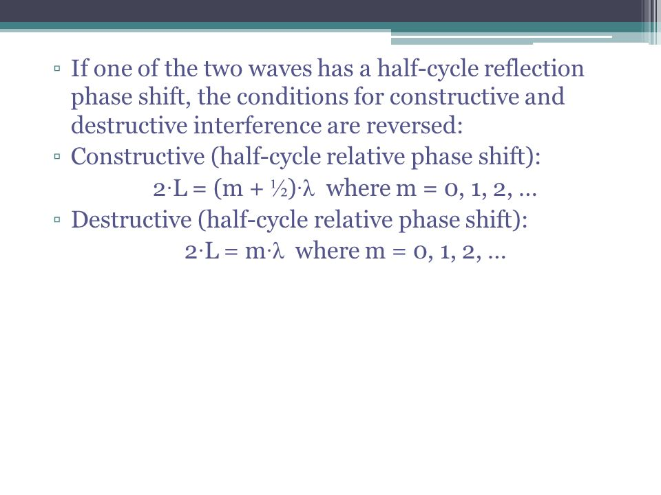 If one of the two waves has a half-cycle reflection phase shift, the conditions for constructive and destructive interference are reversed: Constructi
