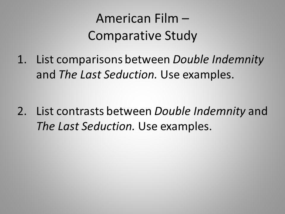 American Film – Comparative Study 1.List comparisons between Double Indemnity and The Last Seduction. Use examples. 2.List contrasts between Double In