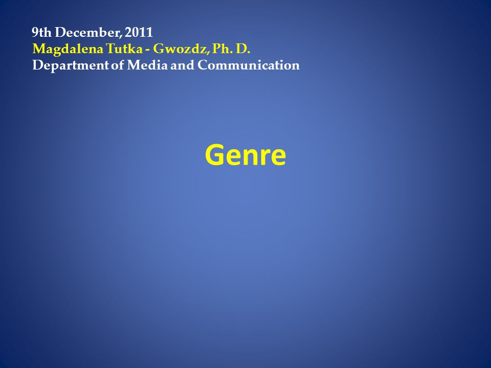 Genre 9th December, 2011 Magdalena Tutka - Gwozdz, Ph. D. Department of Media and Communication