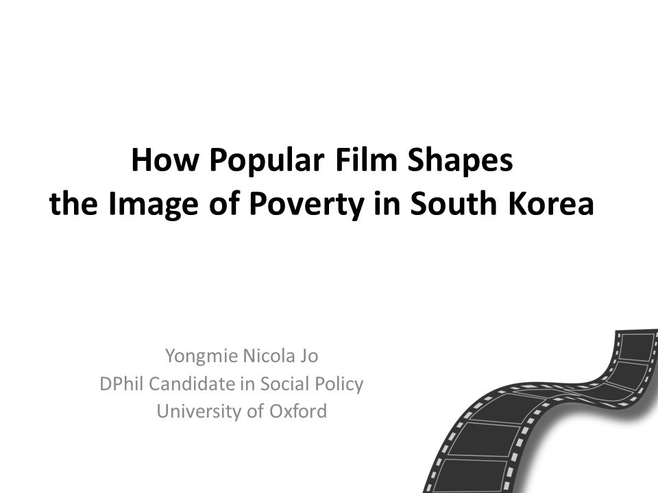 How Popular Film Shapes the Image of Poverty in South Korea Yongmie Nicola Jo DPhil Candidate in Social Policy University of Oxford