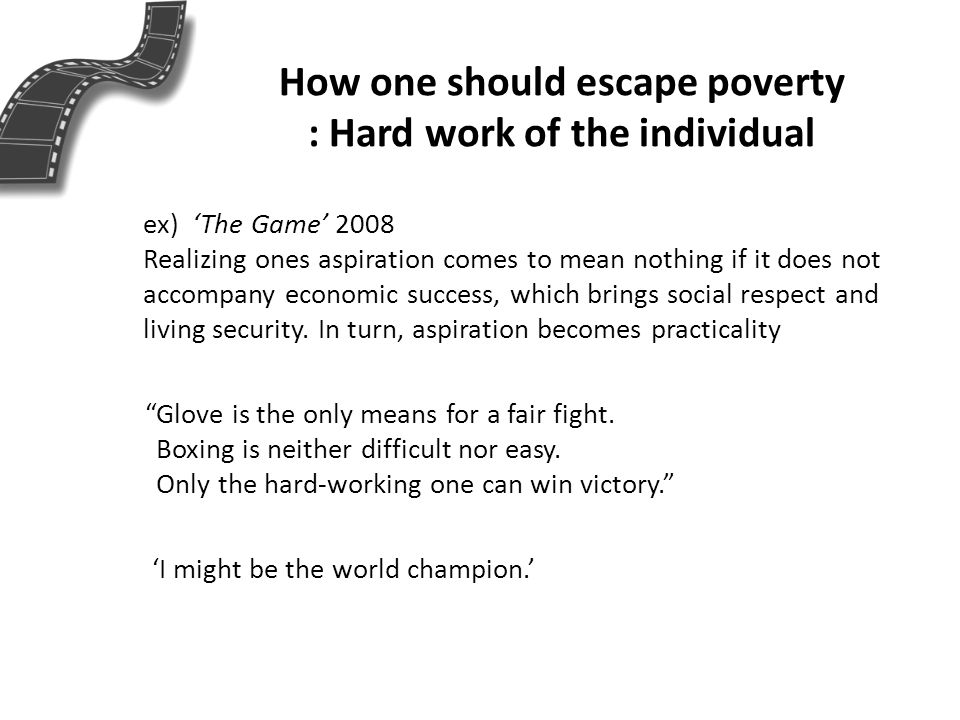 How one should escape poverty : Hard work of the individual ex) The Game 2008 Realizing ones aspiration comes to mean nothing if it does not accompany