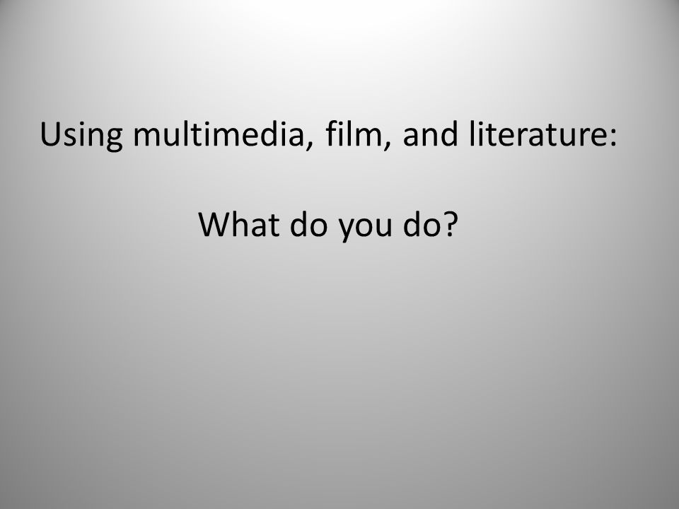 Using multimedia, film, and literature: What do you do?