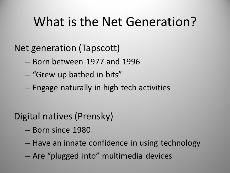 What is the Net Generation? Net generation (Tapscott) – Born between 1977 and 1996 – Grew up bathed in bits – Engage naturally in high tech activities