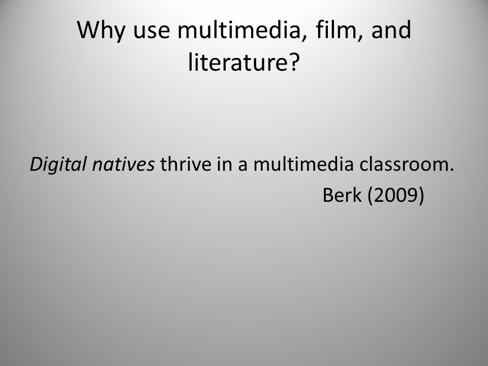 Why use multimedia, film, and literature? Digital natives thrive in a multimedia classroom. Berk (2009)