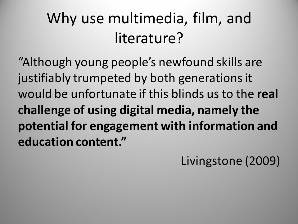 Why use multimedia, film, and literature? Although young peoples newfound skills are justifiably trumpeted by both generations it would be unfortunate