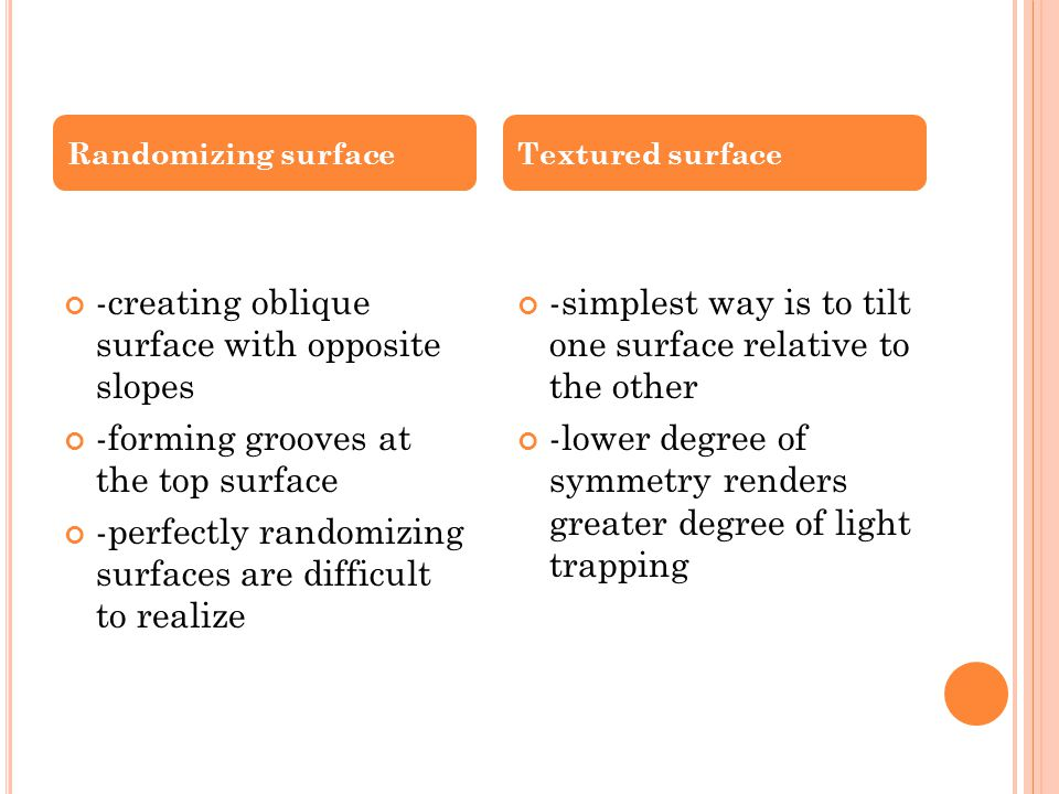 -creating oblique surface with opposite slopes -forming grooves at the top surface -perfectly randomizing surfaces are difficult to realize -simplest way is to tilt one surface relative to the other -lower degree of symmetry renders greater degree of light trapping Randomizing surfaceTextured surface