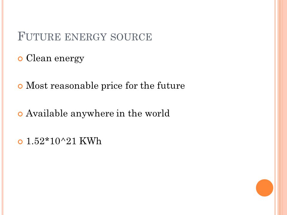 F UTURE ENERGY SOURCE Clean energy Most reasonable price for the future Available anywhere in the world 1.52*10^21 KWh