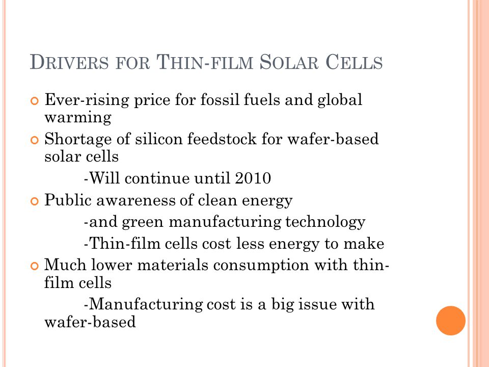 D RIVERS FOR T HIN - FILM S OLAR C ELLS Ever-rising price for fossil fuels and global warming Shortage of silicon feedstock for wafer-based solar cells -Will continue until 2010 Public awareness of clean energy -and green manufacturing technology -Thin-film cells cost less energy to make Much lower materials consumption with thin- film cells -Manufacturing cost is a big issue with wafer-based
