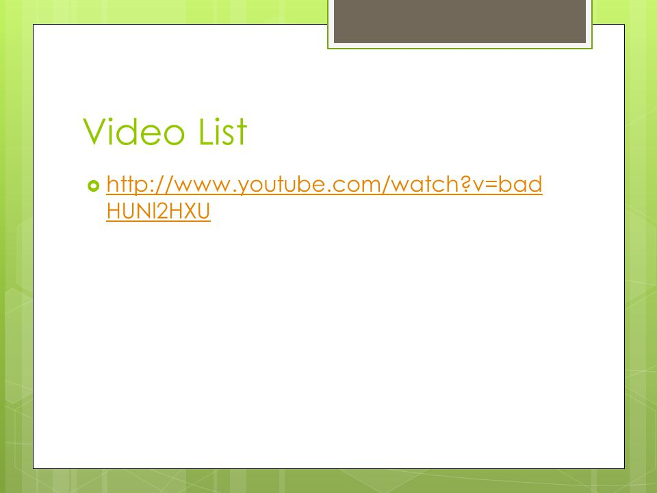 Video List http://www.youtube.com/watch?v=bad HUNl2HXU http://www.youtube.com/watch?v=bad HUNl2HXU