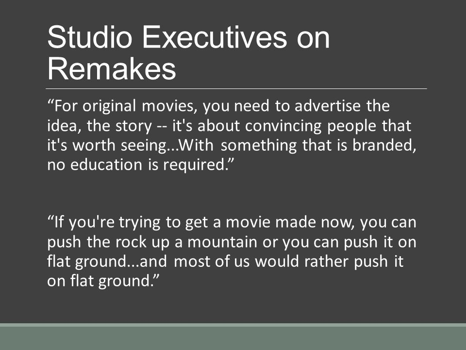Studio Executives on Remakes For original movies, you need to advertise the idea, the story -- it s about convincing people that it s worth seeing...With something that is branded, no education is required.