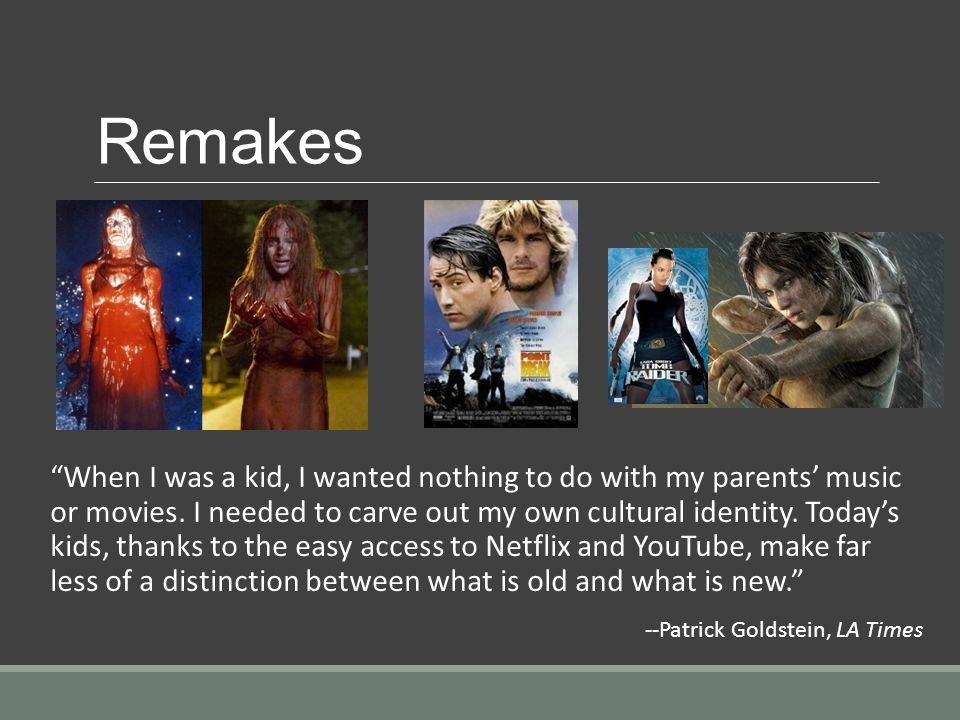 Remakes When I was a kid, I wanted nothing to do with my parents music or movies.