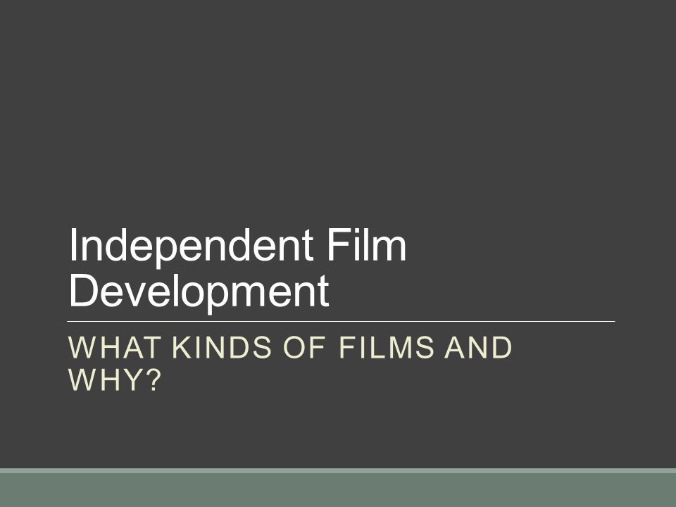 Independent Film Development WHAT KINDS OF FILMS AND WHY